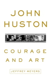 John Huston: Courage and Art ebook by Jeffrey Meyers