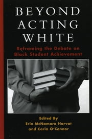 Beyond Acting White - Reframing the Debate on Black Student Achievement ebook by Erin McNamara Horvat,Carla O'Connor