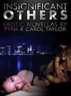 Insignificant Others - Erotic Novellas by Pynk and Carol Taylor eBook by Carol Taylor, Pynk