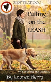 Stop That Dog! - Pulling on the Leash - A Dog Training Guide ebook by Lauren Berry