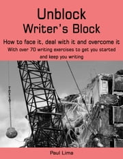 Unblock Writer's Block - How to face it, deal with it and overcome it. With over 70 writing exercises to get you started and keep you writing. ebook by Paul Lima