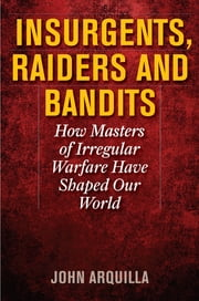 Insurgents, Raiders, and Bandits - How Masters of Irregular Warfare Have Shaped Our World ebook by John Arquilla, defense analyst and author of Insurgents, Raiders, and Bandits