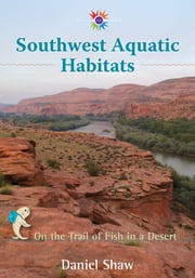 Southwest Aquatic Habitats - On the Trail of Fish in a Desert ebook by Daniel Shaw