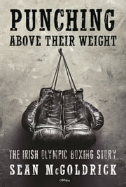 Punching Above their Weight - The Irish Olympic Boxing Story ebook by Sean McGoldrick
