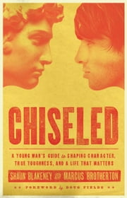 Chiseled - A Young Man's Guide to Shaping Character, True Toughness and a Life That Matters ebook by Shaun Blakeney,Marcus Brotherton,Doug Fields