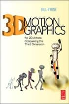 3D Motion Graphics for 2D Artists - Conquering the 3rd Dimension ebook by Bill Byrne