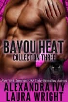 Bayou Heat Collection 3 eBook by Laura Wright, Alexandra Ivy