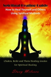 Spiritual Healing Guide: How to Heal Yourself and Others Using Spiritual Methods - Chakra, Reiki and Theta Healing Guides for Spiritual Healing ebook by Stacy Milescu