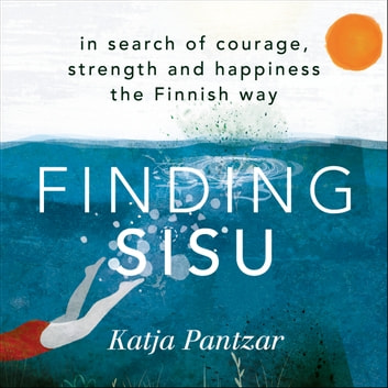 Finding Sisu - In search of courage, strength and happiness the Finnish way audiobook by Katja Pantzar