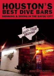 Houston's Best Dive Bars - Drinking and Diving in the Bayou City ebook by John Nova Lomax