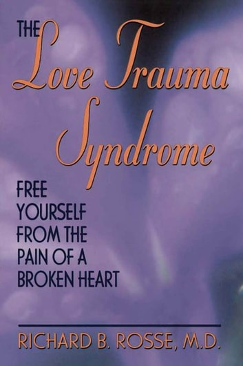 The Love Trauma Syndrome - Free Yourself From The Pain Of A Broken Heart eBook by Richard B. Rosse