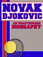 Novak Djokovic: An Unauthorized Biography ebook by Belmont and Belcourt Biographies