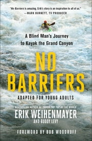 No Barriers (The Young Adult Adaptation) - A Blind Man's Journey to Kayak the Grand Canyon ebook by Erik Weihenmayer, Buddy Levy