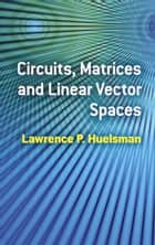 Circuits, Matrices and Linear Vector Spaces ebook by Lawrence P. Huelsman