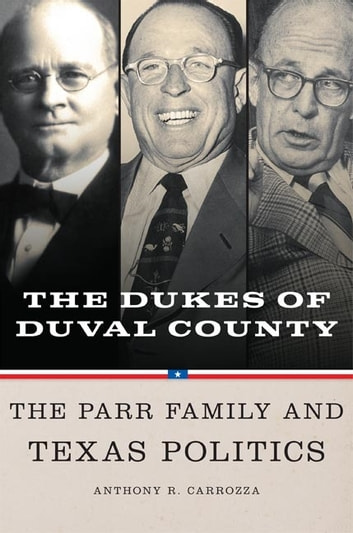 Dukes of Duval County - The Parr Family and Texas Politics ebook by Anthony R. Carrozza