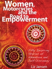 Women, Motorcycles and the Road to Empowerment - Fifty Inspiring Stories of Adventure and Self-Discovery ebook by Liz Jansen
