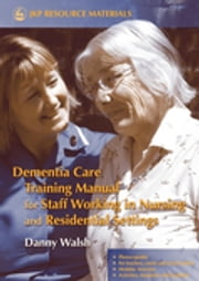 Dementia Care Training Manual for Staff Working in Nursing and Residential Settings ebook by Danny Walsh