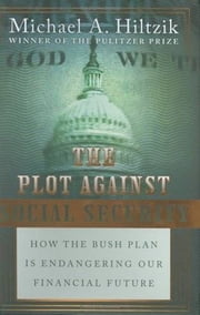 The Plot Against Social Security - How the Bush Plan Is Endangering Our Financial Future ebook by Michael A. Hiltzik