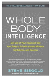 Whole Body Intelligence - Get Out of Your Head and Into Your Body to Achieve Greater Wisdom, Confidence, and Success ebook by Steve Sisgold