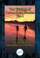 The Writings of Orison Swett Marden, Vol. I - How to Succeed; An Iron Will; Cheerfulness as a Life Power ebook by Orison Swett Marden