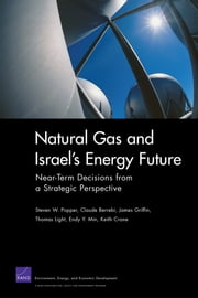 Natural Gas and Israel's Energy Future - Near-Term Decisions from a Strategic Perspective ebook by Steven W. Popper,Claude Berrebi,James Griffin,Thomas Light,Endy Y. Min