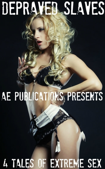 Depraved Slaves: 4 Tales Of Extreme Sex ebook by AE Publications