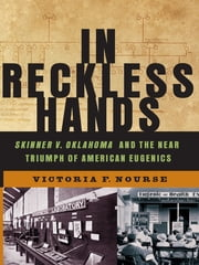 In Reckless Hands: Skinner v. Oklahoma and the Near-Triumph of American Eugenics ebook by Victoria F. Nourse
