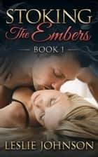 Stoking the Embers - Book 1 - Stoking the Embers, #1 ebook by Leslie Johnson