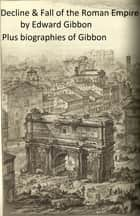 History of the Decline and Fall of the Roman Empire (Complete), Plus Gibbon's Memoirs and a Biography ebook by Edward Gibbon