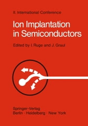 Ion Implantation in Semiconductors - Proceedings of the II. International Conference on Ion Implantation in Semiconductors, Physics and Technology, Fundamental and Applied Aspects May 24–28, 1971, Garmisch-Partenkirchen, Bavaria, Germany ebook by Ingolf Ruge,J. Graul