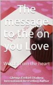 The message to the one you Love - Words from the heart ebook by Ezekiel Gbenga Oladosu