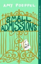 Small Admissions - A Novel ebook by Amy Poeppel