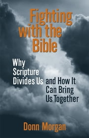 Fighting with the Bible - Why Scripture Divides Us and How It Can Bring Us Together ebook by Donn Morgan