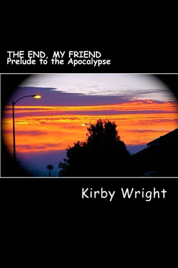 The End, My Friend: Prelude to the Apocalypse ebook by Kirby Wright