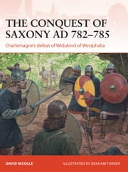 The Conquest of Saxony AD 782–785 - Charlemagne's defeat of Widukind of Westphalia ebook by Dr David Nicolle,Graham Turner