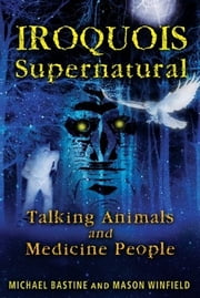 Iroquois Supernatural - Talking Animals and Medicine People ebook by Michael Bastine,Mason Winfield
