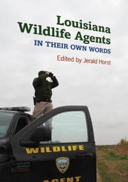 Louisiana Wildlife Agents: In Their Own Words ebook by Horst, Jerald