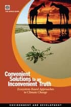 Convenient Solutions For An Inconvenient Truth: Ecosystem-Based Approaches To Climate Change eBook by World Bank