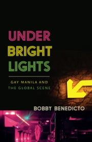 Under Bright Lights - Gay Manila and the Global Scene ebook by Bobby Benedicto