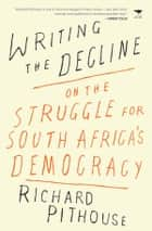 Writing the Decline - On the Struggle for South Africa's Democracy ebook by Pithouse, Richard