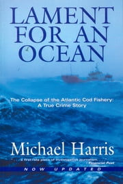 Lament for an Ocean - The Collapse of the Atlantic Cod Fishery ebook by Michael Harris