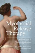 Myofascial Release Therapy ebook by Michael J. Shea, Ph. D.,Holly Pinto