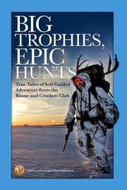 Big Trophies, Epic Hunts - True Tales of Self-Guided Adventure from the Boone and Crockett Club ebook by Jason Matzinger,Justin Spring,Hanspeter Giger