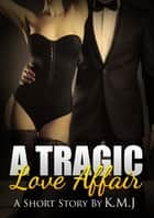 A Tragic Love Affair ebook by K.M. J