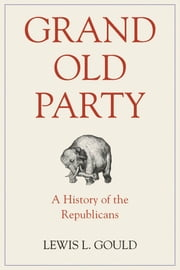 Grand Old Party: A History of the Republicans ebook by Lewis L. Gould
