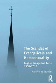 The Scandal of Evangelicals and Homosexuality - English Evangelical Texts, 1960–2010 ebook by Mark Vasey-Saunders