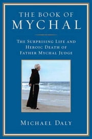 The Book of Mychal - The Surprising Life and Heroic Death of Father Mychal Judge ebook by Michael Daly