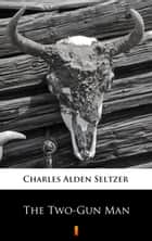 The Two-Gun Man ebook by Charles Alden Seltzer