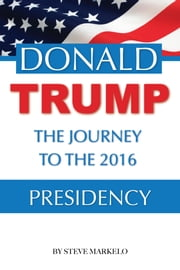 Donald Trump the Journey to the 2016 Presidency ebook by Steve Markelo