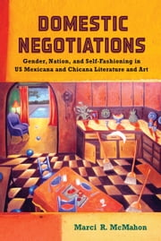 Domestic Negotiations - Gender, Nation, and Self-Fashioning in US Mexicana and Chicana Literature and Art ebook by Marci R. McMahon
